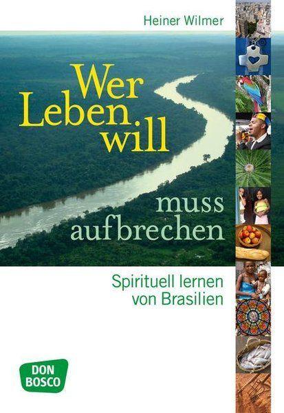 Wer leben will, muss aufbrechen : spirituell lernen von Brasilien / Heiner Wilmer Spirituell lernen von Brasilien - Wilmer, Heiner