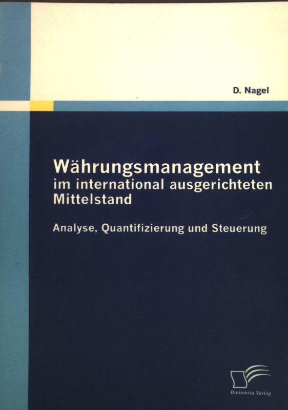 Währungsmanagement im international ausgerichteten Mittelstand : Analyse, Quantifizierung und Steuerung. - Nagel, Dieter