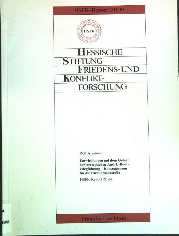 Entwicklungen auf dem Gebiet der strategischen Anti-U-Bootkriegführung : Konsequenzen für die Rüstungskontrolle. Hessische Stiftung Friedens- und Konfliktforschung: HSFK-Report 2/1990 - Armbrust, Rolf