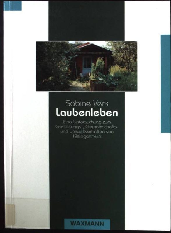 Laubenleben: Eine Untersuchung zum Gestaltungs-, Gemeinschafts- und Umweltverhalten von Kleingärtnern - Verk, Sabine