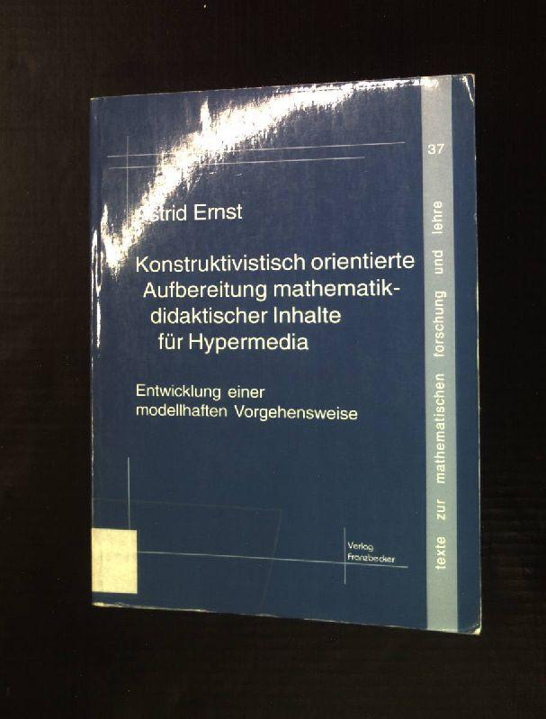 Konstruktivistisch orientierte Inhaltsaufbereitung für Hypermedia: Entwicklung einer modellhaften Vorgehensweise. Texte zur mathematischen Forschung und Lehre 37 - Ernst, Astrid (Verfasser)