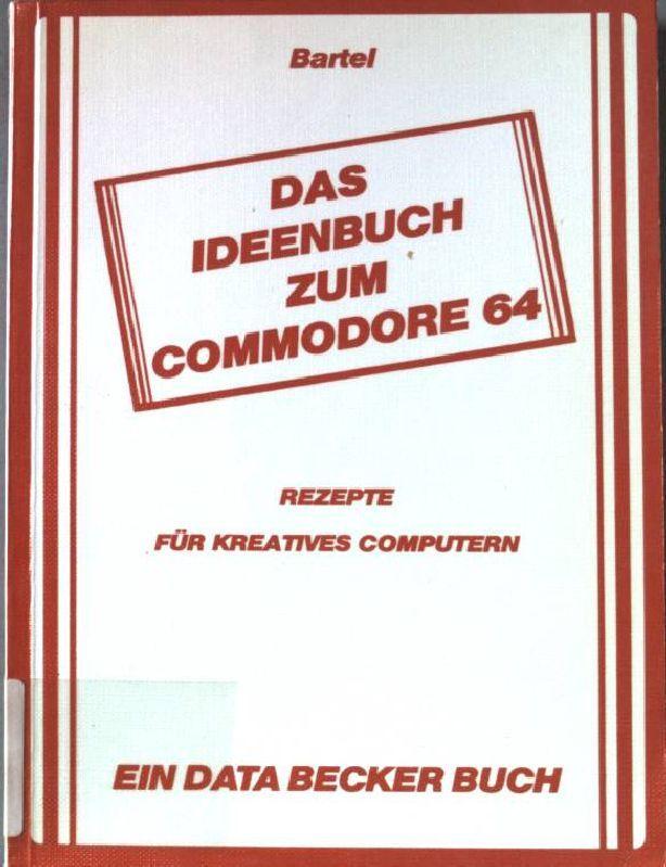 Das Ideenbuch zum Commodore 64 : Rezepte für kreatives computern. Ein Data-Becker-Buch. - Bartel, Rainer