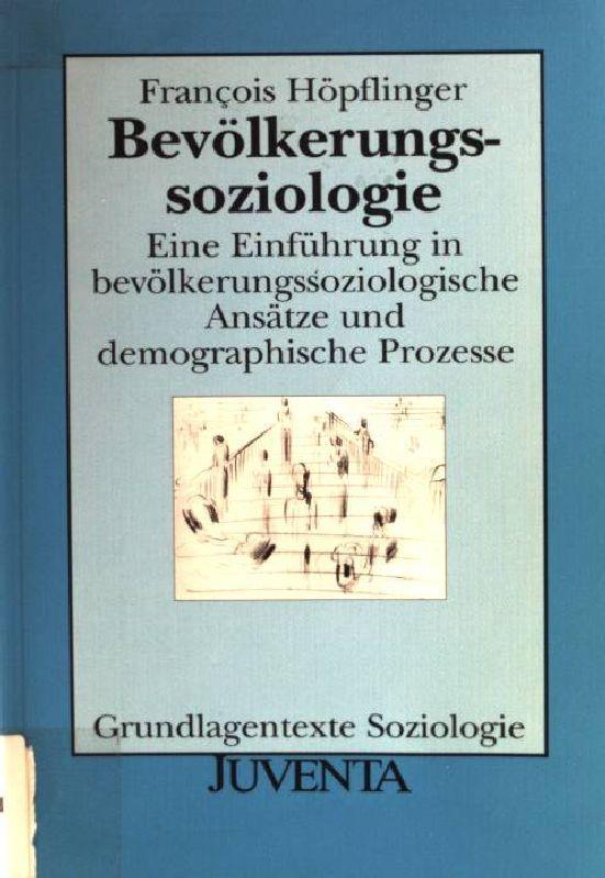 Bevölkerungssoziologie : eine Einführung in bevölkerungssoziologische Ansätze und demographische Prozesse. Grundlagentexte Soziologie - Höpflinger, François