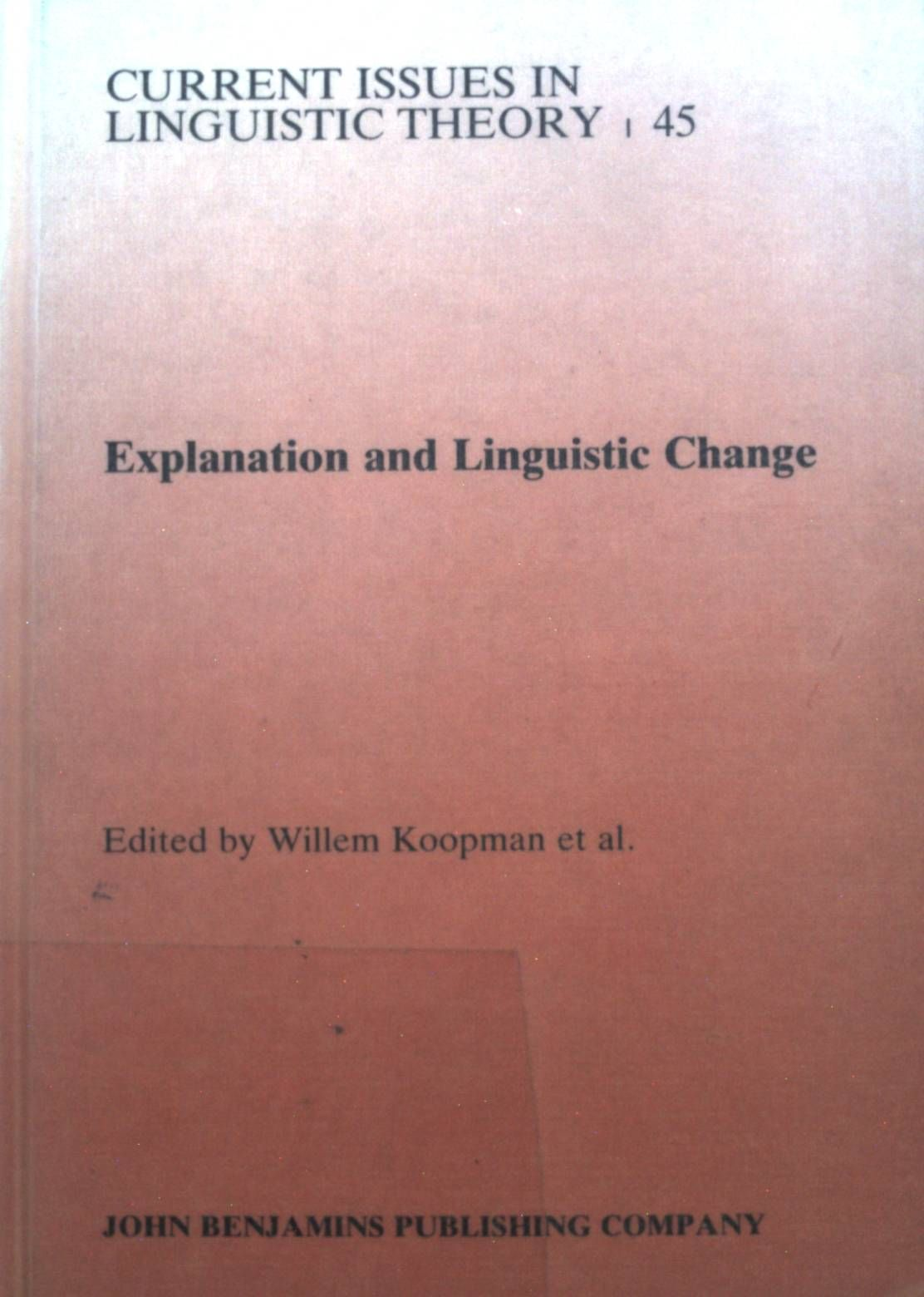 Explanation and Linguistic Change. Amsterdam Studies in the Theory & History of Linguistic Science: Series Iv: Current Issues in Linguistic Theory, Vol. 45 - Koopman, Willem F.