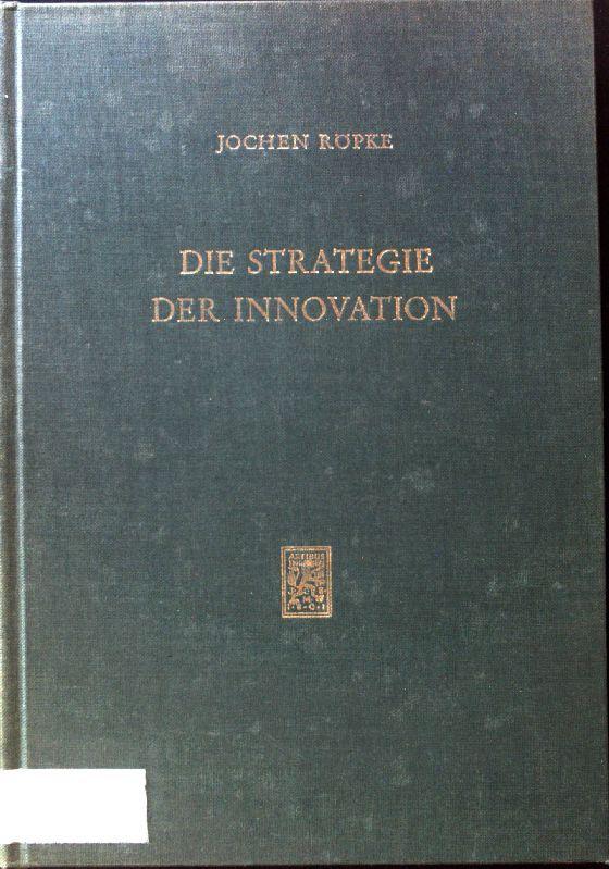 Die Strategie der Innovation : e. systemtheoret. Unters. d. Interaktion von Individuum, Organisation u. Markt im Neuerungsprozess