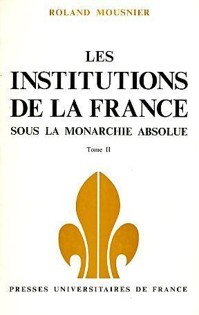 Les Institutiones de la France. Sous la Monarchie Absolute. Tome II. Les organes de l'etat et la Societe. - Mousnier, Roland