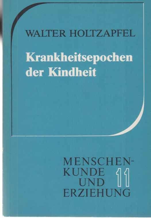 Krankheitsepochen der Kindheit. Menschenkunde und Erziehung  11. - Holtzapfel, Walter