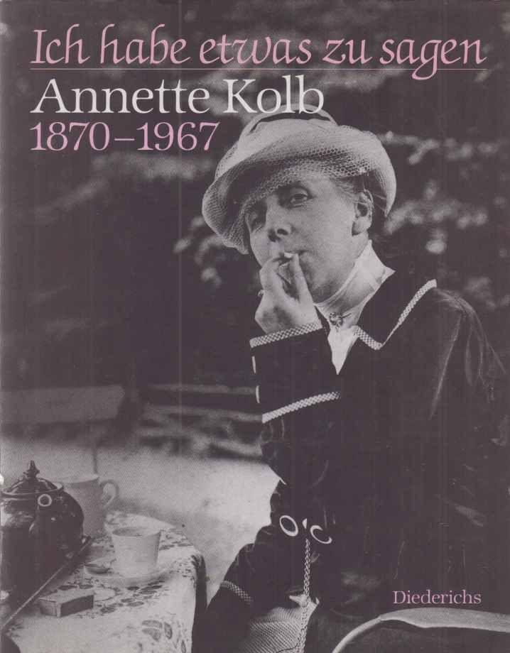 Ich habe etwas zu sagen : Annette Kolb 1870 - 1967  Ausstellung der Münchner Stadtbibliothek, [anlässlich ihres 150jährigen Bestehens, vom 24. September bis 29. Oktober 1993]. Hrsg. von Sigrid Bauschinger. - Kolb, Annette