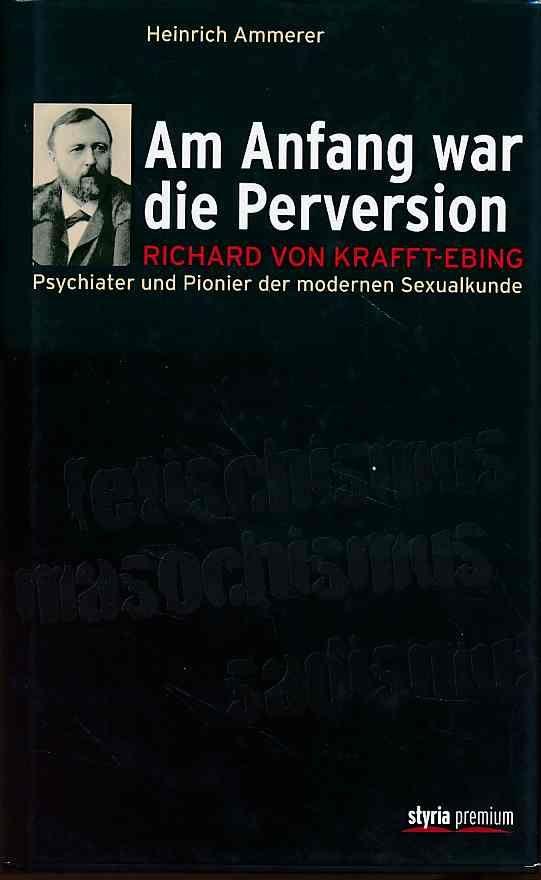 Am Anfang war die Perversion. Richard von Krafft-Ebing, Psychiater und Pionier der modernen Sexualkunde. - Ammerer, Heinrich