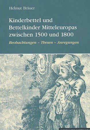 Kinderbettel und Bettelkinder Mitteleuropas zwischen 1500 und 1800. Beobachtungen -Thesen - Anregungen. - Bräuer, Helmut
