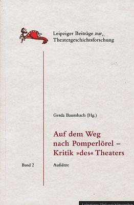 Auf dem Weg nach Pomperlörel - Kritik des Theaters. Aufsätze. Leipziger Beiträge zur Theatergeschichtsforschung Bd. 2. - Baumbach, Gerda (Hrsg.)