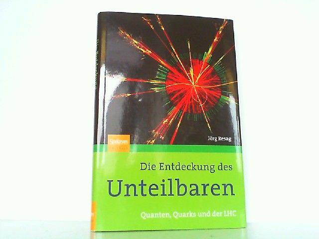 Die Entdeckung des Unteilbaren - Quanten, Quarks und der LHC. - Resag, Jörg