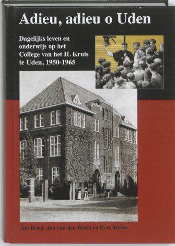 Adieu, adieu o Uden: dagelijks leven en onderwijs op het College van het H. Kruis te Uden 1950-1965 - Berns, Jan, Jan van den Bosch und Kees Mettes