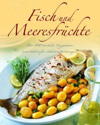 Fisch und Meeresfrüchte: Über 100 köstliche Rezeptideen mit Schritt-für-Schritt-Anleitungen - Parragon