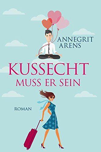 Kussecht muss er sein : Roman. Annegrit Arens - Arens, Annegrit (Verfasser)