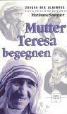 Mutter Teresa begegnen. Marianne Sammer / Zeugen des Gaubens - Sammer, Marianne (Verfasser)