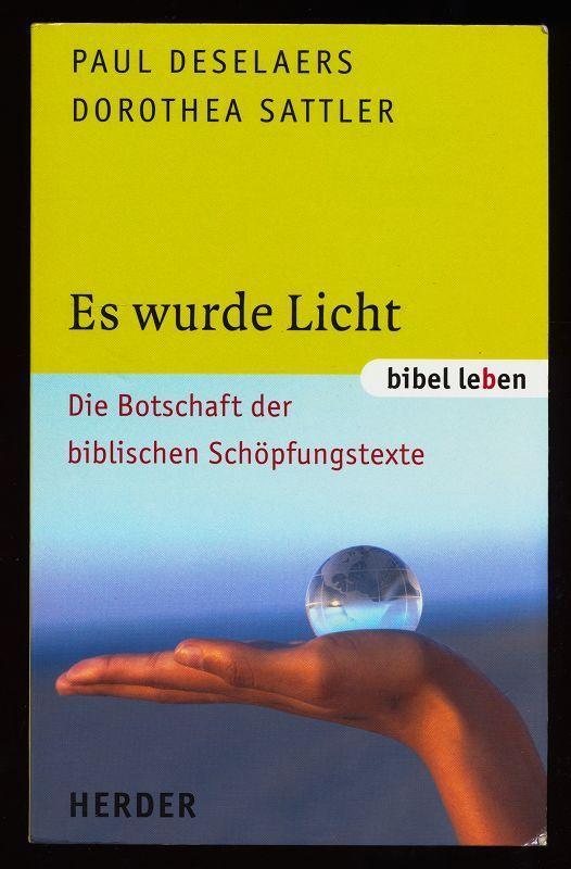 Es wurde Licht : Die Botschaft der biblischen Schöpfungstexte. - Deselaers, Paul und Dorothea Sattler