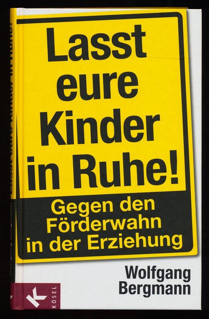 Lasst eure Kinder in Ruhe! Gegen den Förderwahn in der Erziehung. - Bergmann, Wolfgang (Verfasser)