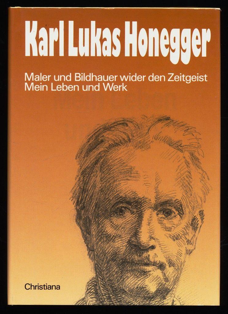 Mein Leben und Werk : Maler und Bildhauer wider den Zeitgeist. - Honegger, Karl Lukas (Verfasser)