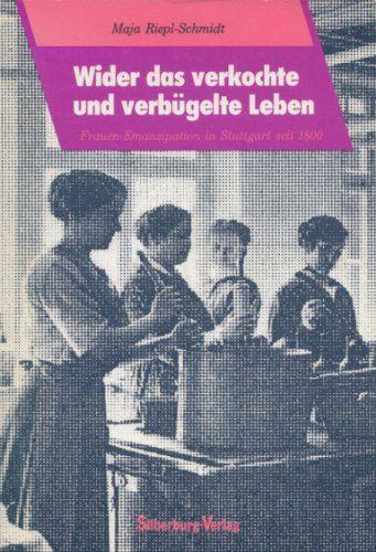 Wider das verkochte und verbügelte Leben. Frauen- Emanzipation in Stuttgart seit 1800 - Riepl-Schmidt, Maja