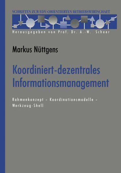 Koordiniert-dezentrales Informationsmanagement : Rahmenkonzept - Koordinationsmodelle - Werkzeug-Shell. (=Schriften zur EDV-orientierten Betriebswirtschaft). - Nüttgens, Markus
