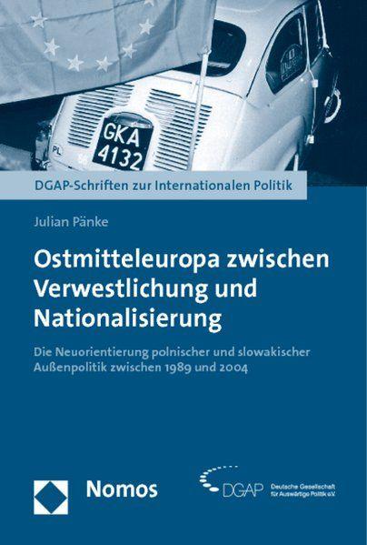 Ostmitteleuropa zwischen Verwestlichung und Nationalisierung : die Neuorientierung polnischer und slowakischer Außenpolitik zwischen 1989 und 2004. DGAP-Schriften zur internationalen Politik. - Pänke, Julian
