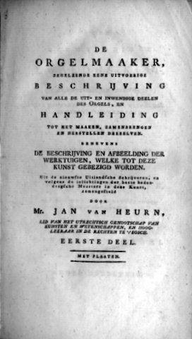 HEURN, JAN VAN: - De orgelmaaker, behelzende eene uitvoerige beschrijving van alle de uit- en inwendige deelen des orgels, en handleiding tot het maaken, zamenbrengen en herstellen van derzelven [etc.]. Eerste-derde deel