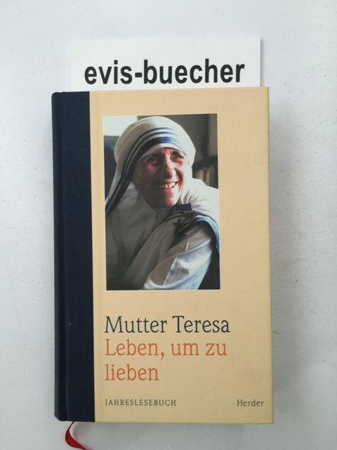Leben, um zu lieben,Jahreslesebuch / Mutter Teresa. Teilw. neu übers., eingel. und hrsg. von Claudia Zankel - Teresa Mother