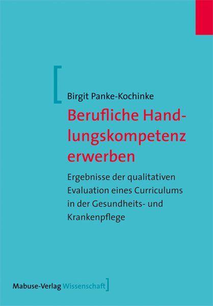 Berufliche Handlungskompetenz erwerben ErgebnisseÂderÂqualitativenÂEvaluationÂeinesÂCurriculumsÂinÂderÂGesundheits-ÂundÂKrankenpflege - Panke-Kochinke, Birgit