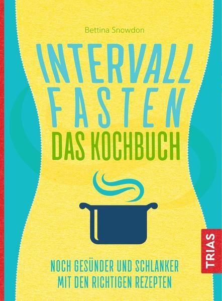 Intervallfasten - Das Kochbuch Noch gesünder und schlanker mit den richtigen Rezepten - Snowdon, Bettina