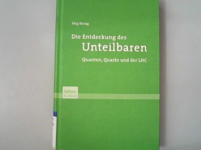 Die Entdeckung des Unteilbaren : Quanten, Quarks und der LHC. Spektrum-Akademischer-Verlag-Sachbuch. - Resag, Jörg