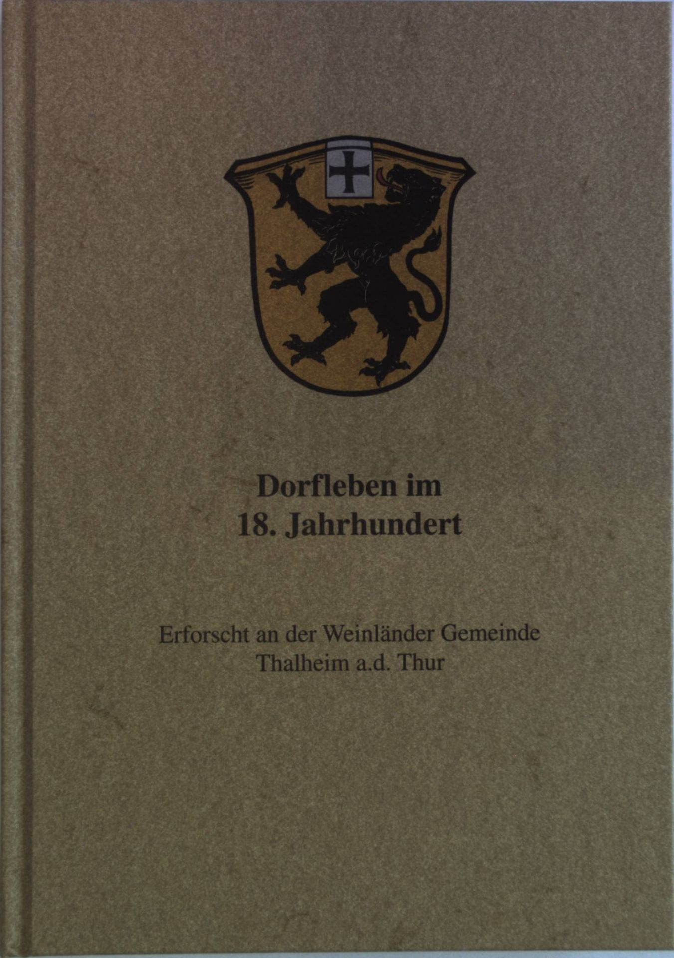 Dorfleben im 18. Jahrhundert. Erforscht an der Weinländer Gemeinde Thalheim an der Thur.