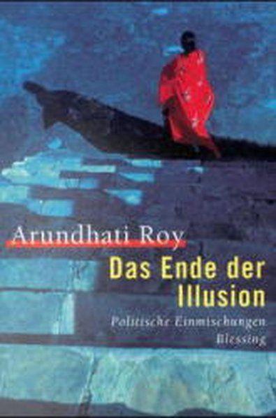 Das Ende der Illusion. Politische Einmischungen - Roy, Arundhati