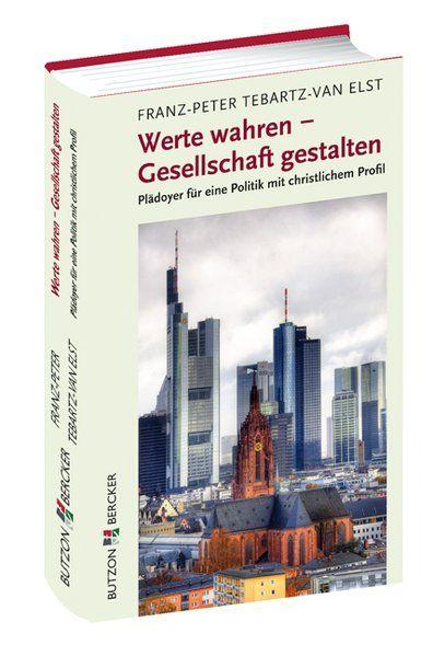 Werte wahren - Gesellschaft gestalten: Plädoyer für eine Politik mit christlichem Profil - Franz-Peter, Tebartz-van-Elst