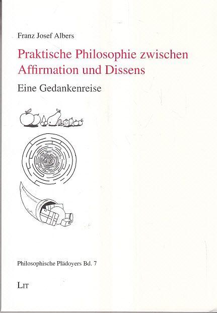 Praktische Philosophie zwischen Affirmation und Dissens: Eine Gedankenreise - Albers, Franz J