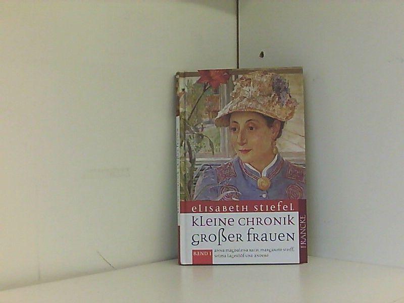 Kleine Chronik grosser Frauen: Aus dem Leben von Anna Magdalena Bach, Margarete Steiff, Selma Lagerlöf und anderen - Stiefel, Elisabeth