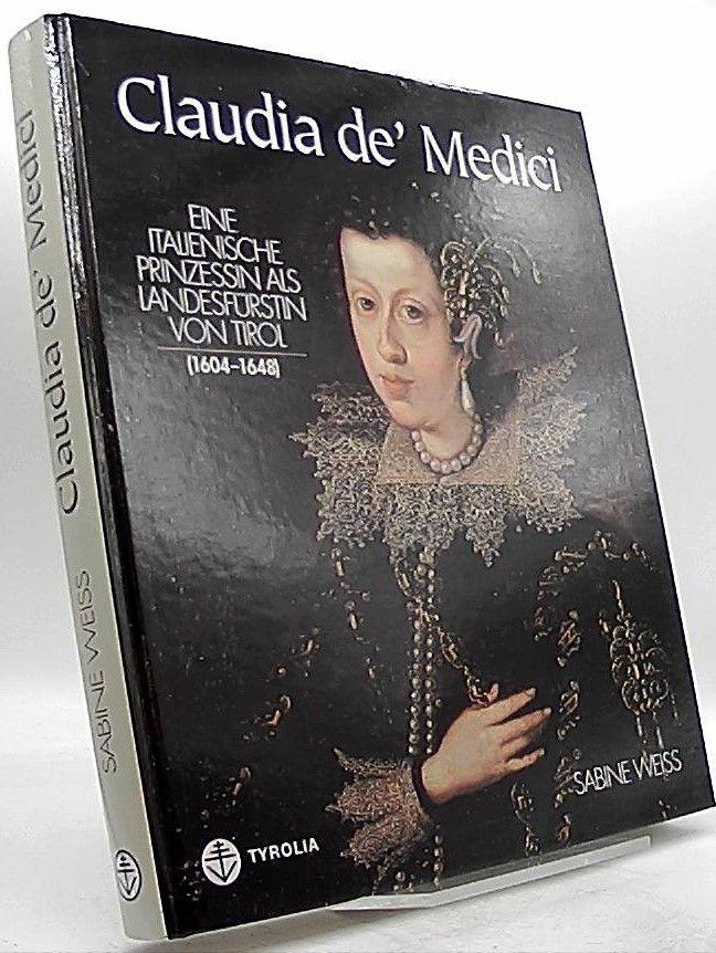 Claudia de' Medici. Eine italienische Prinzessin als Landesfürstin von Tirol (1604-1648). - Weiss, Sabine