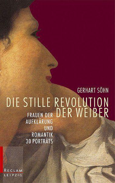Die stille Revolution der Weiber: Frauen der Aufklärung und Romantik. 30 Porträts - Söhn, Gerhart