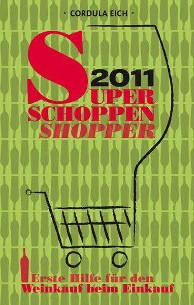 Super Schoppen Shopper 2011: Erste Hilfe für den Weinkauf beim Einkauf Erste Hilfe für den Weinkauf beim Einkauf - Eich, Cordula
