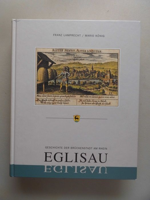 Geschichte der Brückenstadt am Rhein Eglisau. - Eglisau Schweiz - Lamprecht, Franz (Verfasser) und Mario (Verfasser) König