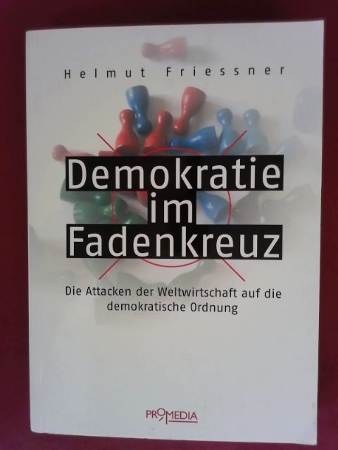 Demokratie im Fadenkreuz Die Attacken der Weltwirtschaft auf die demokratische Ordnung 1., Aufl. - Friessner, Helmut