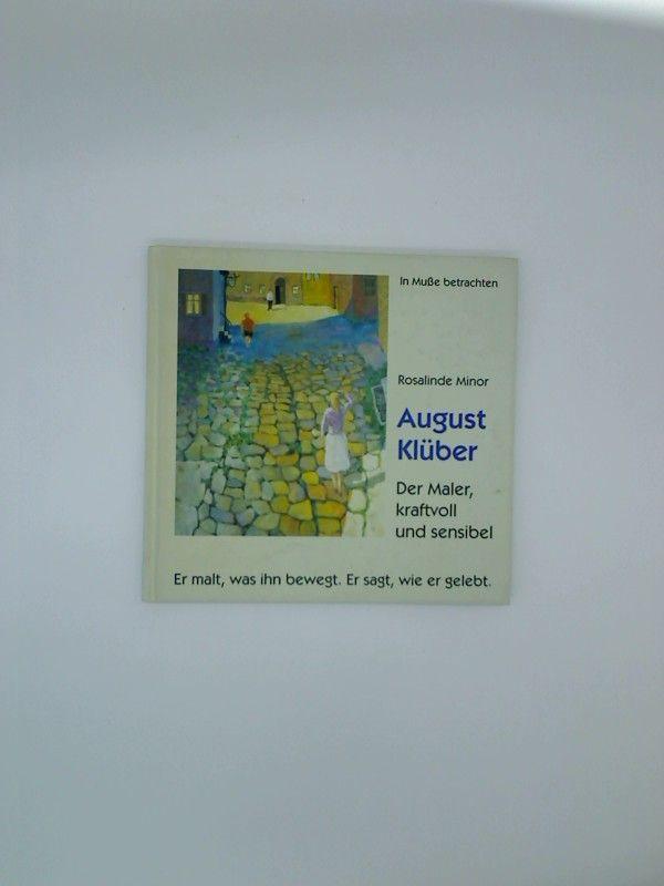 August Klüber : der Maler, kraftvoll und sensibel  er malt, was ihn bewegt. Er sagt, wie er gelebt. Rosalinde Minor - Klüber, August und Rosalinde (Mitwirkender) Minor
