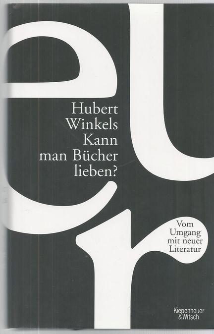 Kann man Bücher lieben? : vom Umgang mit neuer Literatur. Hubert Winkels - Winkels, Hubert (Verfasser)