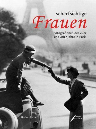 scharfsichtige Frauen: Fotografinnen der 20er und 30er Jahre in Paris. - Hörner, Unda