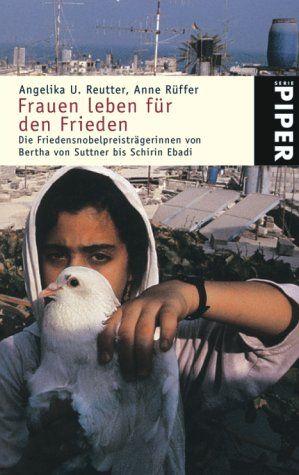 Frauen leben für den Frieden: Die Friedensnobelpreisträgerinnen von Bertha von Suttner bis Schirin Ebadi - Reutter, Angelika U. und Anne Rüffer