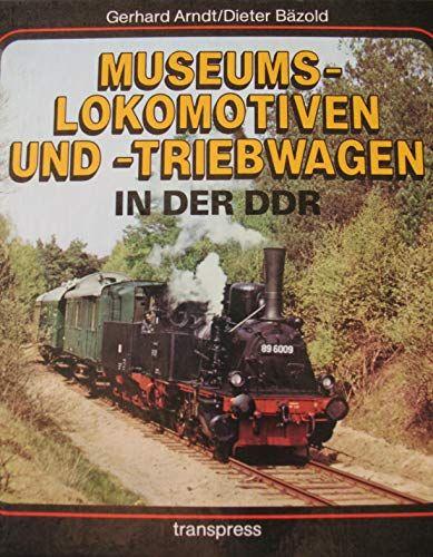 Museumslokomotiven und -triebwagen in der DDR - Arndt, Gerhard und Dieter Bäzold