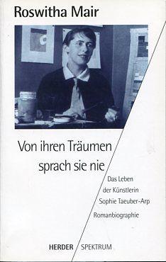 Von ihren Träumen sprach sie nie - Das Leben der Künstlerin Sophie Taeuber-Arp. Romanbiographie. - Mair, Roswitha