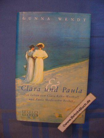 Clara und Paula : Das Leben von Clara Rilke-Westhoff und Paula Modersohn-Becker. Gunna Wendt - Wendt, Gunna (Verfasser)