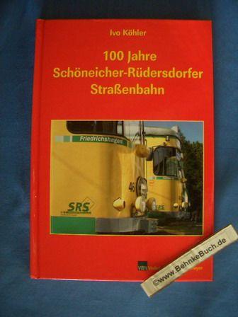 100 Jahre Schöneicher-Rüdersdorfer Straßenbahn. Ivo Köhler. [Mit Beitr. von: Friedrich-Karl Kietzke ...] - Köhler, Ivo (Mitwirkender)