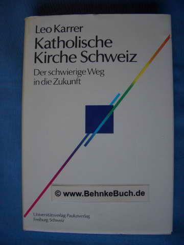 Katholische Kirche Schweiz : der schwierige Weg in die Zukunft. - Karrer, Leo.